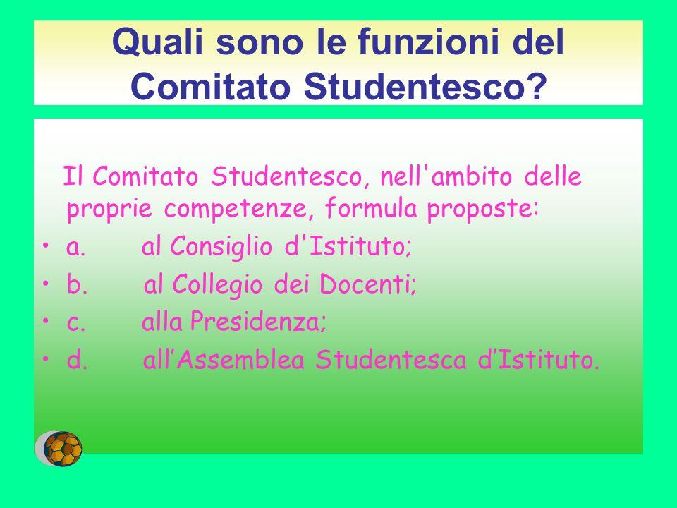 Quali sono le funzioni del Comitato Studentesco? Il Comitato Studentesco, nell'ambito delle proprie competenze, formula proposte: a. al Consiglio d'Is