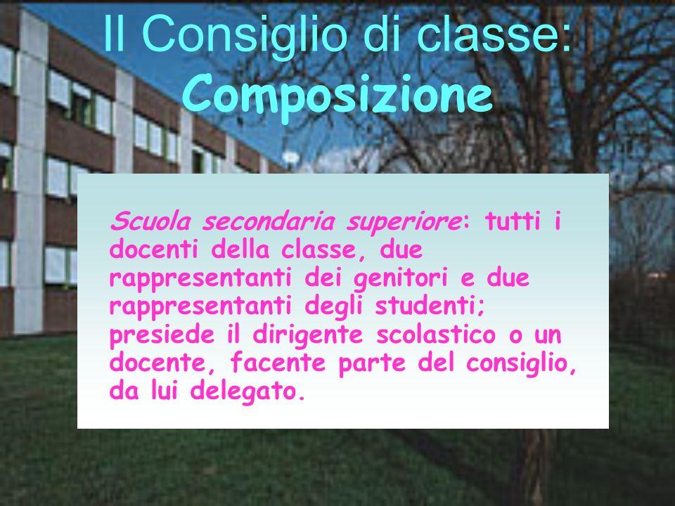 Il Consiglio di classe: Composizione Scuola secondaria superiore: tutti i docenti della classe, due rappresentanti dei genitori e due rappresentanti d