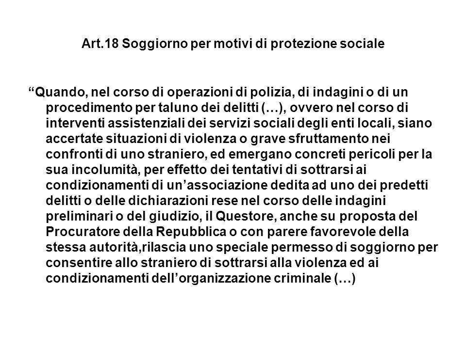 Art.18 Soggiorno per motivi di protezione sociale Quando, nel corso di operazioni di polizia, di indagini o di un procedimento per taluno dei delitti