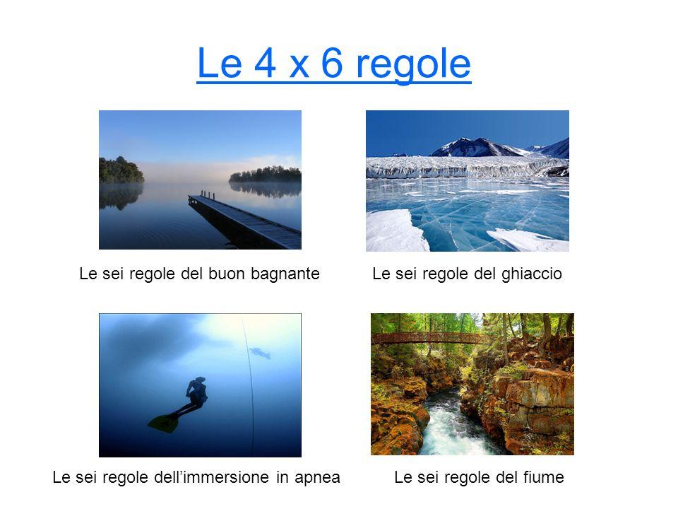 Le 4 x 6 regole Le sei regole del ghiaccioLe sei regole del buon bagnante Le sei regole dellimmersione in apneaLe sei regole del fiume