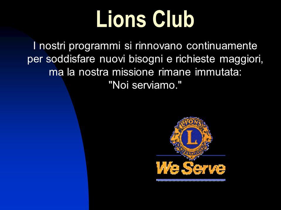 Lions Club I nostri programmi si rinnovano continuamente per soddisfare nuovi bisogni e richieste maggiori, ma la nostra missione rimane immutata: