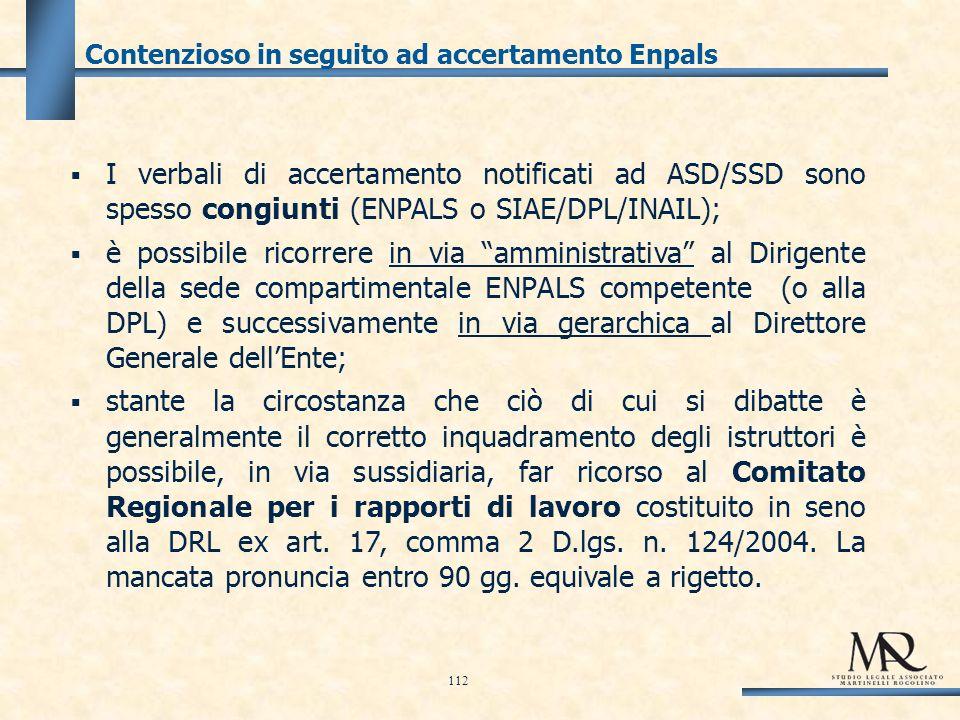 Contenzioso in seguito ad accertamento Enpals I verbali di accertamento notificati ad ASD/SSD sono spesso congiunti (ENPALS o SIAE/DPL/INAIL); è possibile ricorrere in via amministrativa al Dirigente della sede compartimentale ENPALS competente (o alla DPL) e successivamente in via gerarchica al Direttore Generale dellEnte; stante la circostanza che ciò di cui si dibatte è generalmente il corretto inquadramento degli istruttori è possibile, in via sussidiaria, far ricorso al Comitato Regionale per i rapporti di lavoro costituito in seno alla DRL ex art.