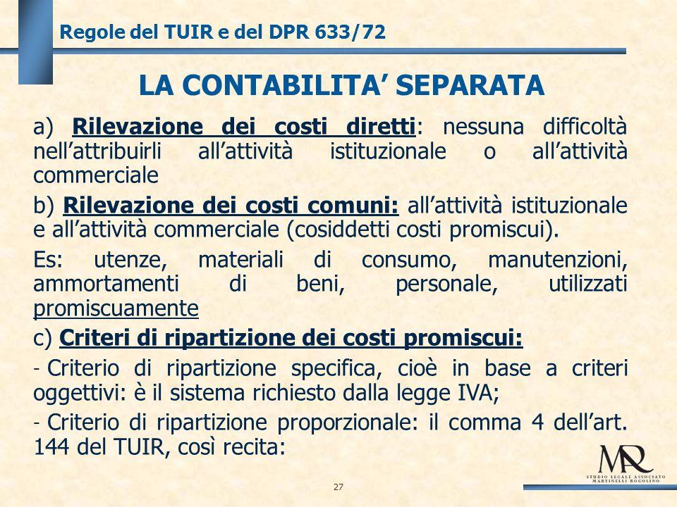 27 Regole del TUIR e del DPR 633/72 LA CONTABILITA SEPARATA a) Rilevazione dei costi diretti: nessuna difficoltà nellattribuirli allattività istituzionale o allattività commerciale b) Rilevazione dei costi comuni: allattività istituzionale e allattività commerciale (cosiddetti costi promiscui).