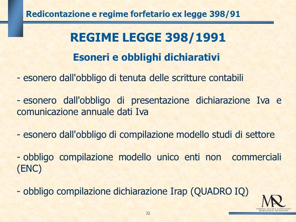 32 Redicontazione e regime forfetario ex legge 398/91 REGIME LEGGE 398/1991 - esonero dall obbligo di tenuta delle scritture contabili - esonero dall obbligo di presentazione dichiarazione Iva e comunicazione annuale dati Iva - esonero dall obbligo di compilazione modello studi di settore - obbligo compilazione modello unico enti non commerciali (ENC) - obbligo compilazione dichiarazione Irap (QUADRO IQ) Esoneri e obblighi dichiarativi