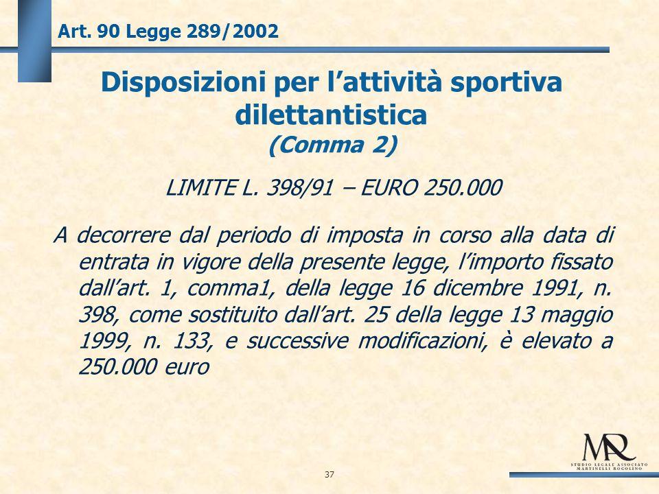 37 Art. 90 Legge 289/2002 Disposizioni per lattività sportiva dilettantistica (Comma 2) LIMITE L.
