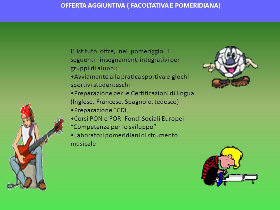 OFFERTA AGGIUNTIVA ( FACOLTATIVA E POMERIDIANA) L Istituto offre, nel pomeriggio i seguenti insegnamenti integrativi per gruppi di alunni: Avviamento