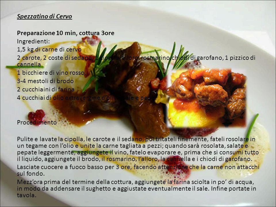 Spezzatino di Cervo Preparazione 10 min, cottura 3ore Ingredienti: 1,5 kg di carne di cervo 2 carote, 2 coste di sedano, 1 cipolla, alloro, rosmarino,