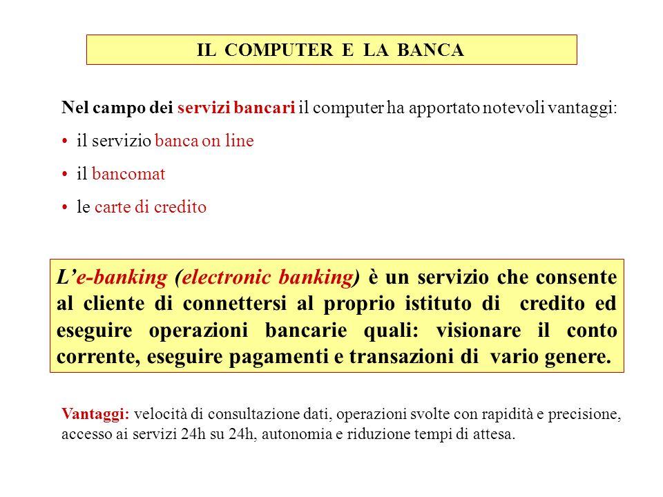 Nel campo dei servizi bancari il computer ha apportato notevoli vantaggi: il servizio banca on line il bancomat le carte di credito IL COMPUTER E LA B