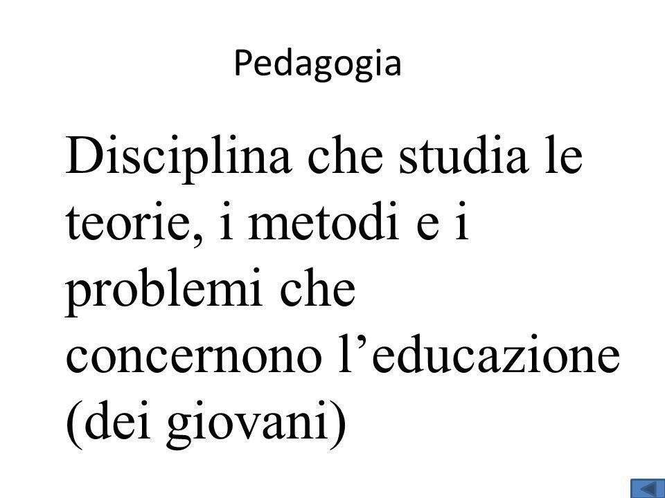Pedagogia Disciplina che studia le teorie, i metodi e i problemi che concernono leducazione (dei giovani)