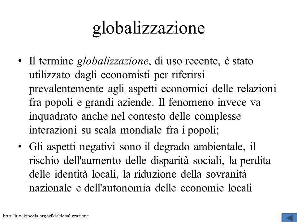 globalizzazione Il termine globalizzazione, di uso recente, è stato utilizzato dagli economisti per riferirsi prevalentemente agli aspetti economici delle relazioni fra popoli e grandi aziende.