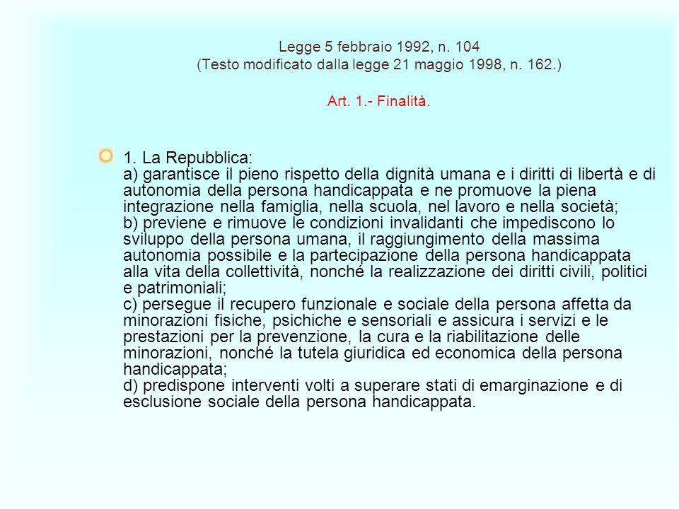 Legge 5 febbraio 1992, n. 104 (Testo modificato dalla legge 21 maggio 1998, n. 162.) Art. 1.- Finalità. 1. La Repubblica: a) garantisce il pieno rispe