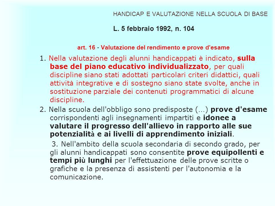 HANDICAP E VALUTAZIONE NELLA SCUOLA DI BASE L. 5 febbraio 1992, n. 104 art. 16 - Valutazione del rendimento e prove d'esame 1. Nella valutazione degli