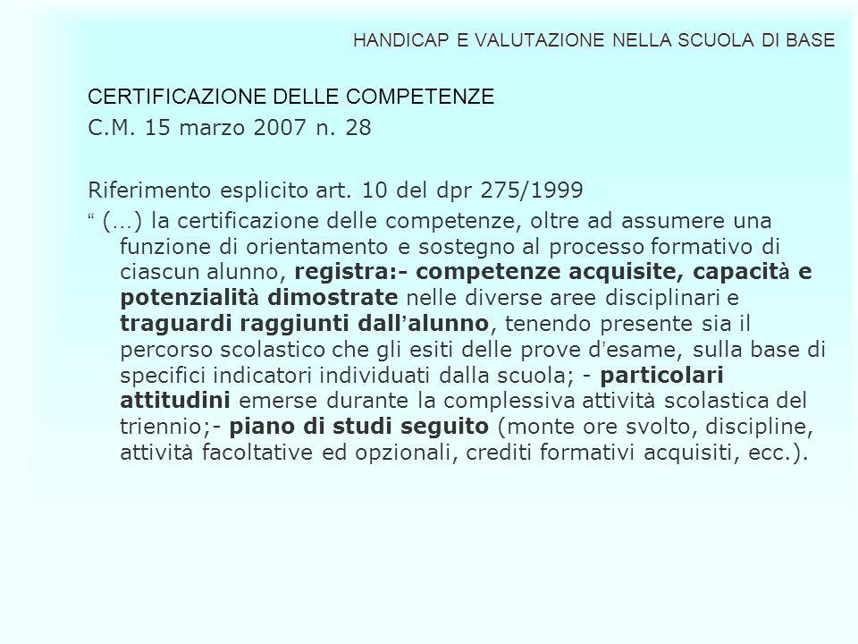 HANDICAP E VALUTAZIONE NELLA SCUOLA DI BASE CERTIFICAZIONE DELLE COMPETENZE C.M. 15 marzo 2007 n. 28 Riferimento esplicito art. 10 del dpr 275/1999 (