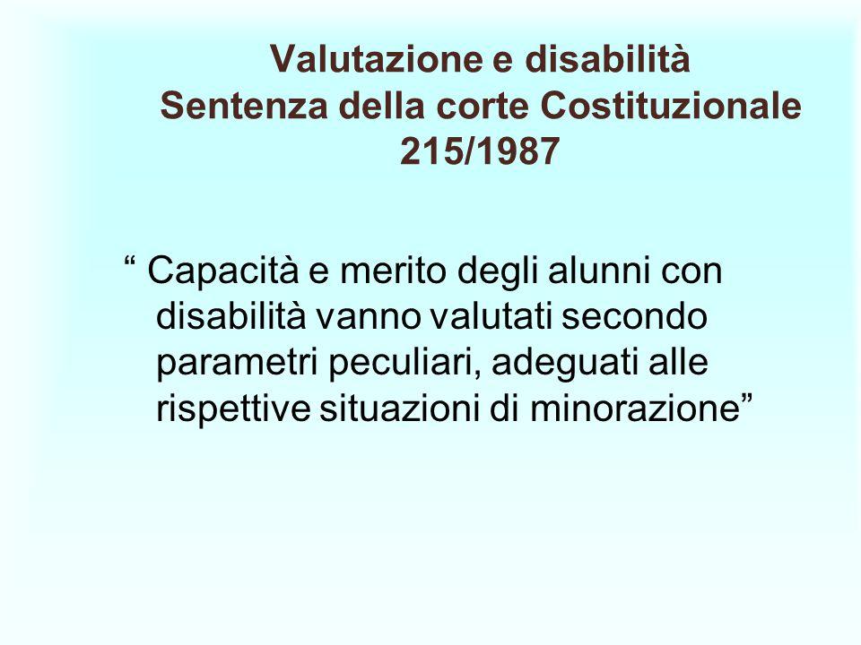 Valutazione e disabilità Sentenza della corte Costituzionale 215/1987 Capacità e merito degli alunni con disabilità vanno valutati secondo parametri p