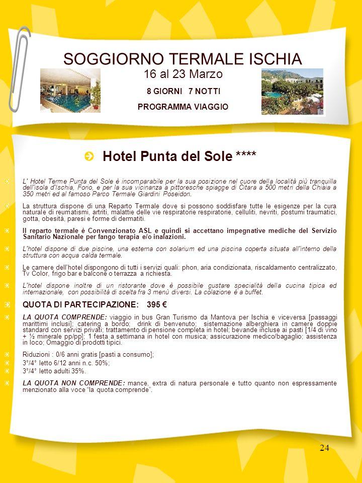 24 Hotel Punta del Sole **** L Hotel Terme Punta del Sole è incomparabile per la sua posizione nel cuore della località più tranquilla dell isola d Ischia, Forio, e per la sua vicinanza a pittoresche spiagge di Citara a 500 metri della Chiaia a 350 metri ed al famoso Parco Termale Giardini Poseidon.