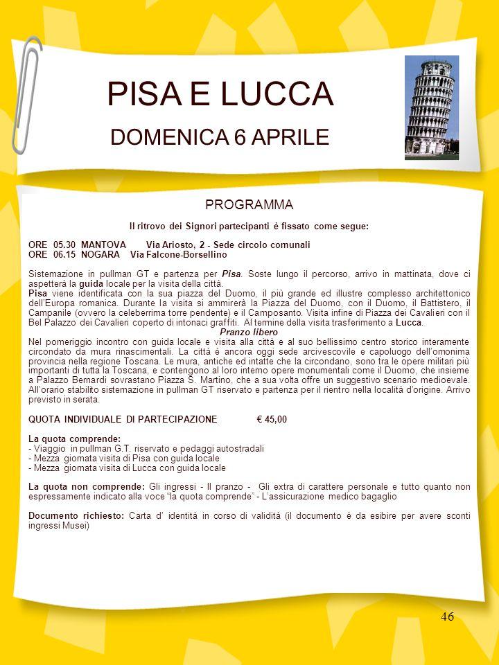 46 PROGRAMMA Il ritrovo dei Signori partecipanti è fissato come segue: ORE 05.30 MANTOVA Via Ariosto, 2 - Sede circolo comunali ORE 06.15 NOGARA Via Falcone-Borsellino Sistemazione in pullman GT e partenza per Pisa.