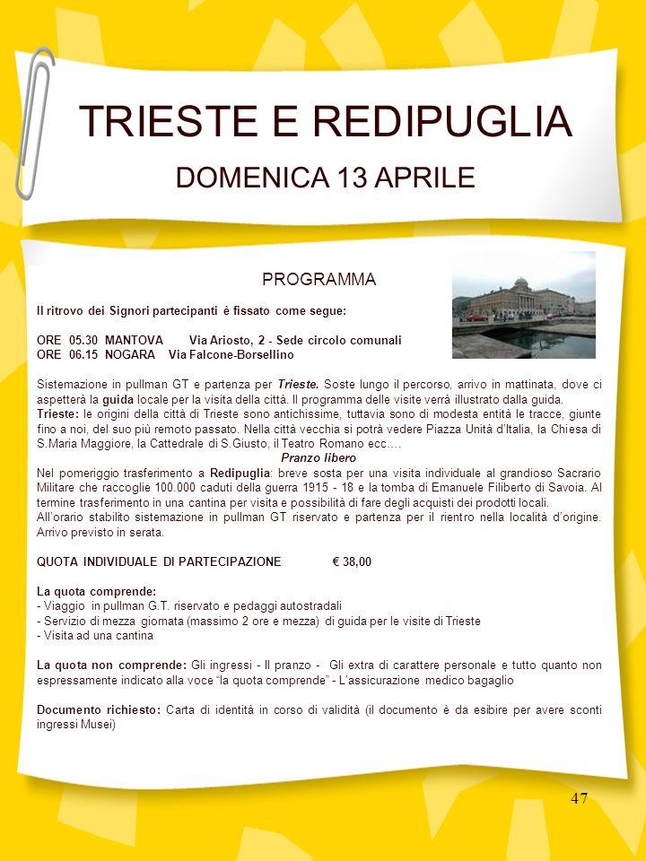 47 PROGRAMMA Il ritrovo dei Signori partecipanti è fissato come segue: ORE 05.30 MANTOVA Via Ariosto, 2 - Sede circolo comunali ORE 06.15 NOGARA Via Falcone-Borsellino Sistemazione in pullman GT e partenza per Trieste.