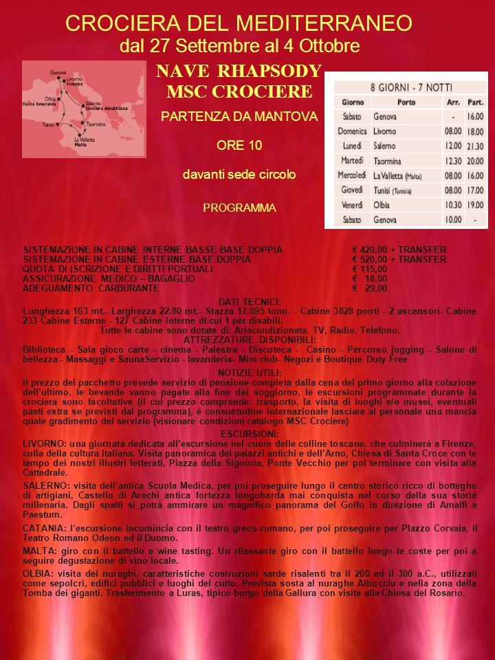 CROCIERA DEL MEDITERRANEO dal 27 Settembre al 4 Ottobre NAVE RHAPSODY MSC CROCIERE PARTENZA DA MANTOVA ORE 10 davanti sede circolo PROGRAMMA SISTEMAZIONE IN CABINE INTERNE BASSE BASE DOPPIA 420,00 + TRANSFER SISTEMAZIONE IN CABINE ESTERNE BASE DOPPIA 520,00 + TRANSFER QUOTA DI ISCRIZIONE E DIRITTI PORTUALI 115,00 ASSICURAZIONE MEDICO – BAGAGLIO 18,00 ADEGUAMENTO CARBURANTE 29,00 DATI TECNICI: Lunghezza 163 mt.- Larghezza 22.80 mt.- Stazza 17.095 tonn.