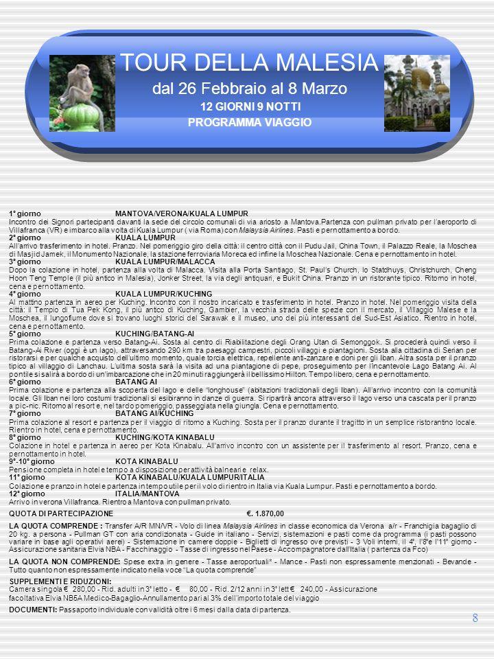 8 TOUR DELLA MALESIA dal 26 Febbraio al 8 Marzo 12 GIORNI 9 NOTTI PROGRAMMA VIAGGIO 1° giornoMANTOVA/VERONA/KUALA LUMPUR Incontro dei Signori partecipanti davanti la sede del circolo comunali di via ariosto a Mantova.Partenza con pullman privato per laeroporto di Villafranca (VR) e imbarco alla volta di Kuala Lumpur ( via Roma) con Malaysia Airlines.