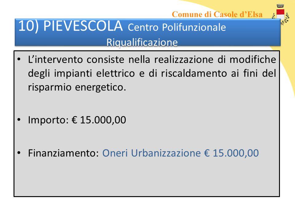 10) PIEVESCOLA Centro Polifunzionale Riqualificazione Lintervento consiste nella realizzazione di modifiche degli impianti elettrico e di riscaldamento ai fini del risparmio energetico.