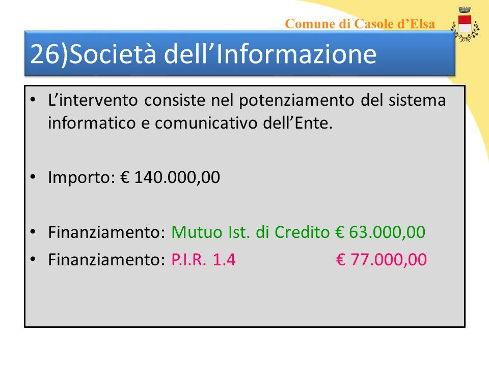 26)Società dellInformazione Lintervento consiste nel potenziamento del sistema informatico e comunicativo dellEnte. Importo: 140.000,00 Finanziamento: