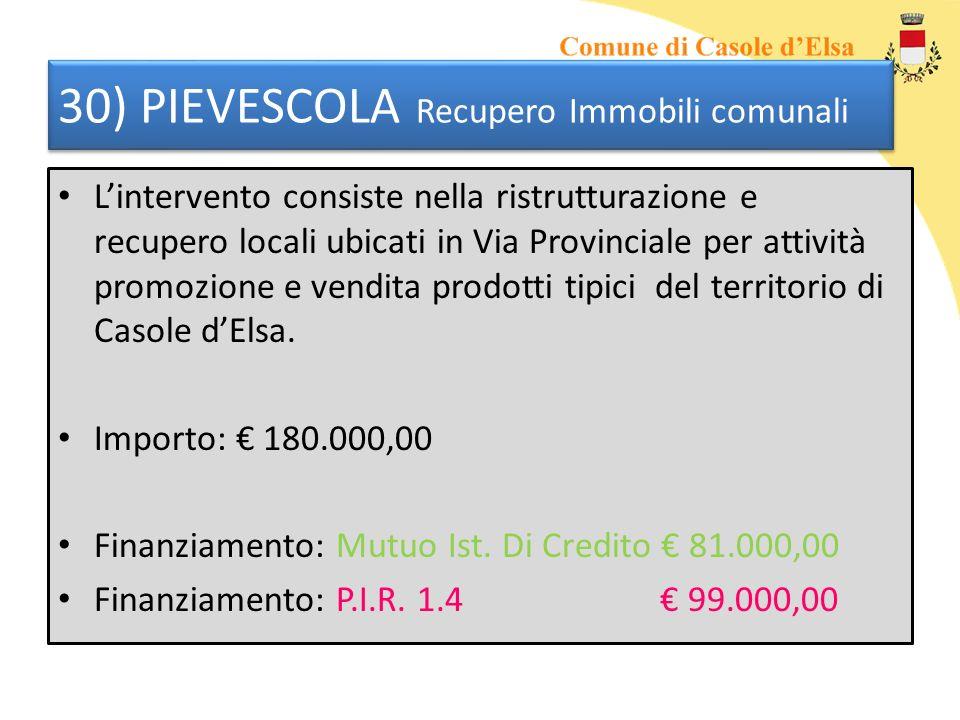 30) PIEVESCOLA Recupero Immobili comunali Lintervento consiste nella ristrutturazione e recupero locali ubicati in Via Provinciale per attività promozione e vendita prodotti tipici del territorio di Casole dElsa.