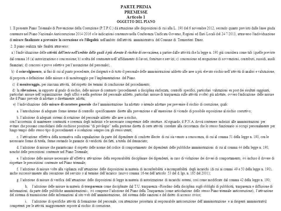 PARTE PRIMA PREMESSE Articolo 1 OGGETTO DEL PIANO 1. Il presente Piano Triennale di Prevenzione della Corruzione (P.T.P.C.) dà attuazione alle disposi
