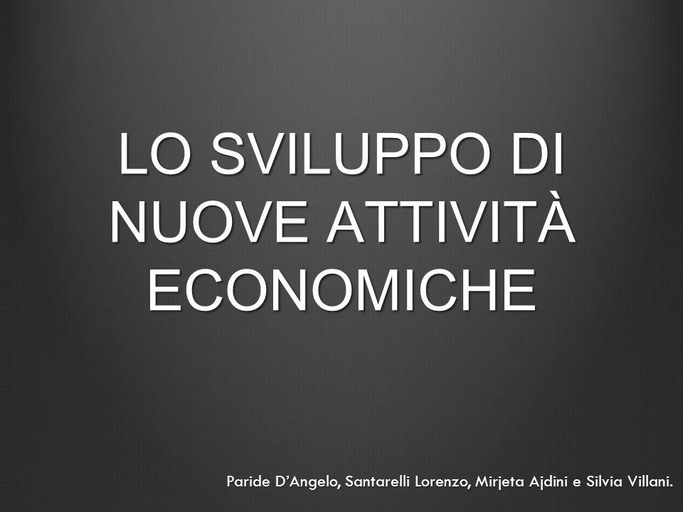 LO SVILUPPO DI NUOVE ATTIVITÀ ECONOMICHE Paride DAngelo, Santarelli Lorenzo, Mirjeta Ajdini e Silvia Villani.