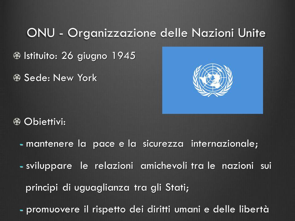 ONU - Organizzazione delle Nazioni Unite Istituito: 26 giugno 1945 Sede: New York Obiettivi: - mantenere la pace e la sicurezza internazionale; - mant