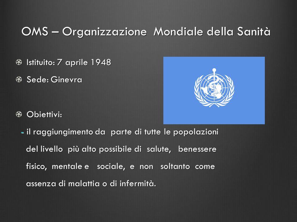 OMS – Organizzazione Mondiale della Sanità Istituito: 7 aprile 1948 Sede: Ginevra Obiettivi: - il raggiungimento da parte di tutte le popolazioni - il