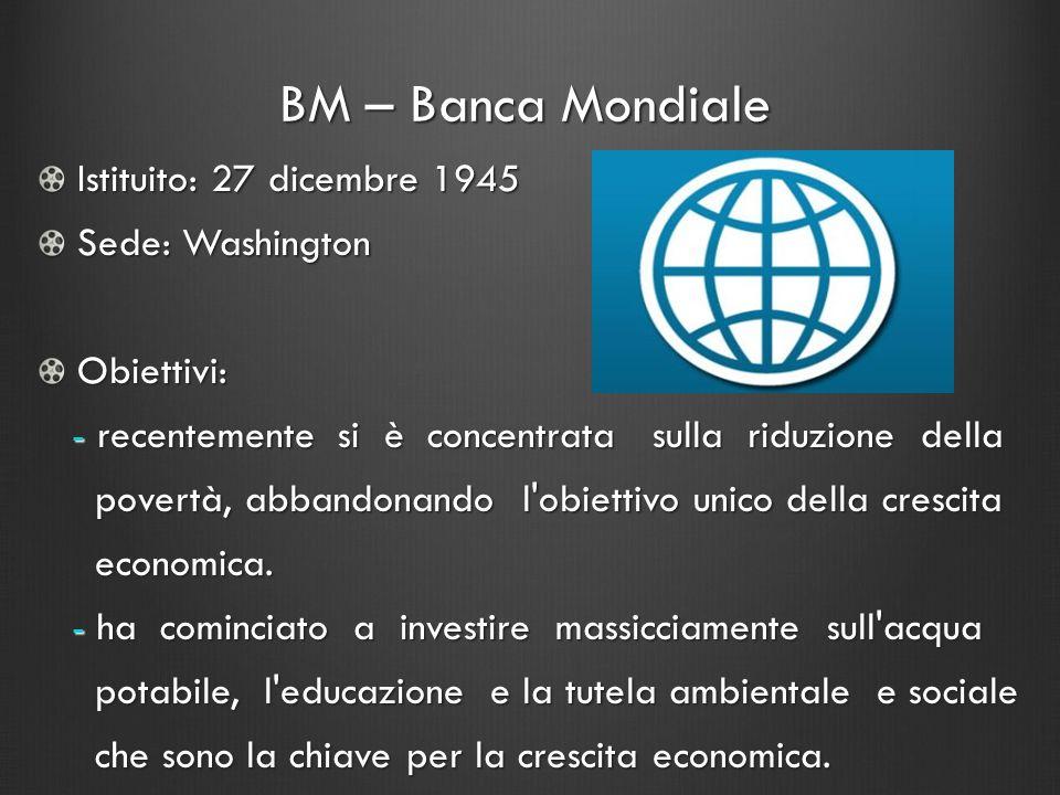 BM – Banca Mondiale Istituito: 27 dicembre 1945 Sede: Washington Obiettivi: - recentemente si è concentrata sulla riduzione della - recentemente si è