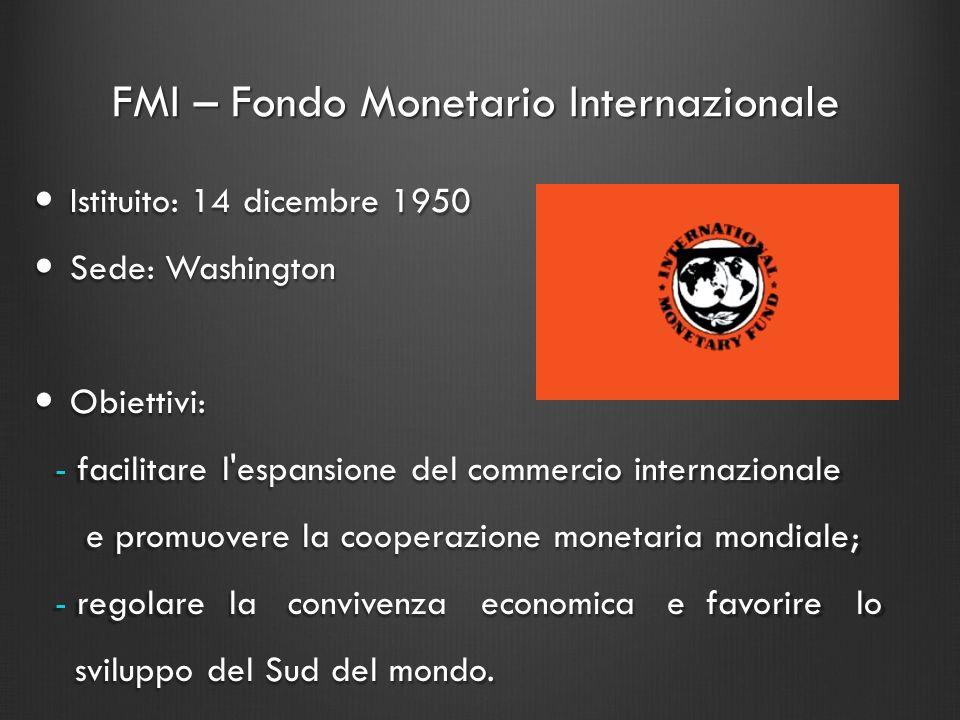 FMI – Fondo Monetario Internazionale Istituito: 14 dicembre 1950 Istituito: 14 dicembre 1950 Sede: Washington Sede: Washington Obiettivi: Obiettivi: -