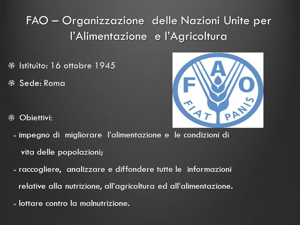 FAO – Organizzazione delle Nazioni Unite per lAlimentazione e lAgricoltura Istituito: 16 ottobre 1945 Sede: Roma Obiettivi: - impegno di migliorare la