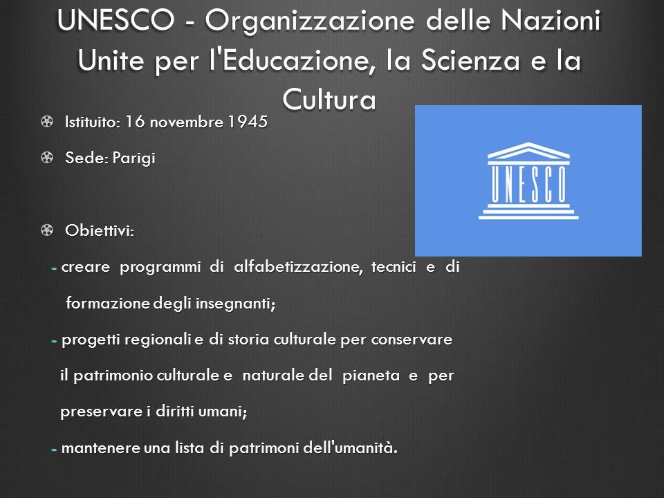 UNESCO - Organizzazione delle Nazioni Unite per l'Educazione, la Scienza e la Cultura Istituito: 16 novembre 1945 Sede: Parigi Obiettivi: - creare pro