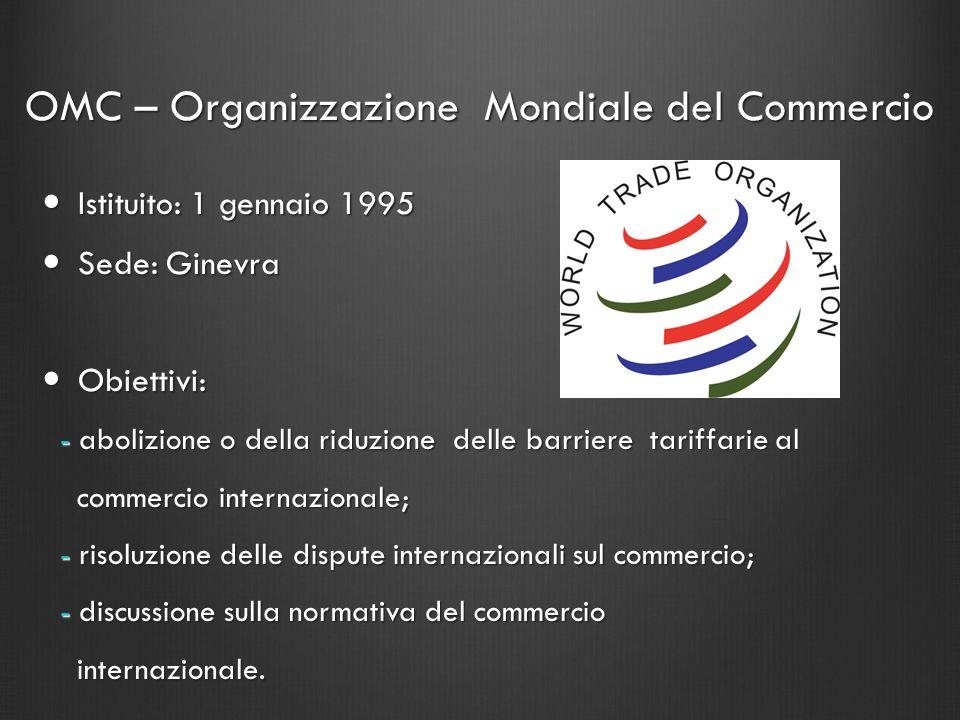OMC – Organizzazione Mondiale del Commercio Istituito: 1 gennaio 1995 Istituito: 1 gennaio 1995 Sede: Ginevra Sede: Ginevra Obiettivi: Obiettivi: - ab