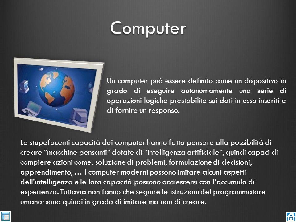 Computer Un computer può essere definito come un dispositivo in grado di eseguire autonomamente una serie di operazioni logiche prestabilite sui dati