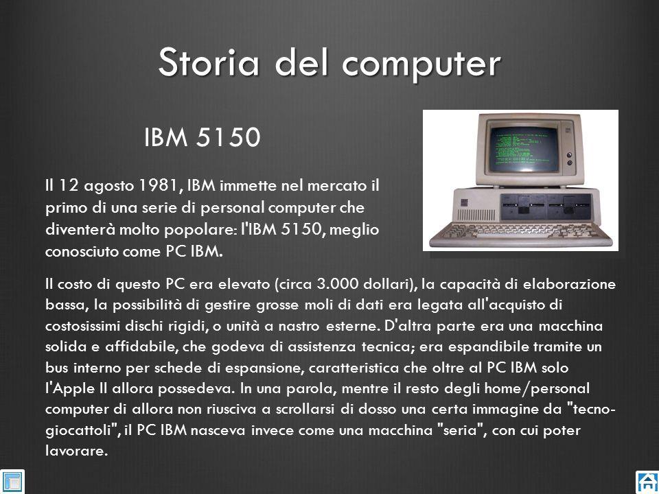 Storia del computer Il 12 agosto 1981, IBM immette nel mercato il primo di una serie di personal computer che diventerà molto popolare: l'IBM 5150, me