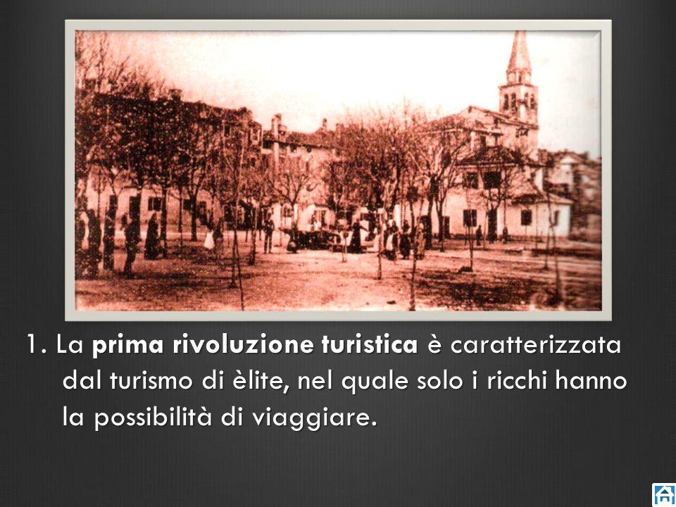 1. La prima rivoluzione turistica è caratterizzata dal turismo di èlite, nel quale solo i ricchi hanno la possibilità di viaggiare.