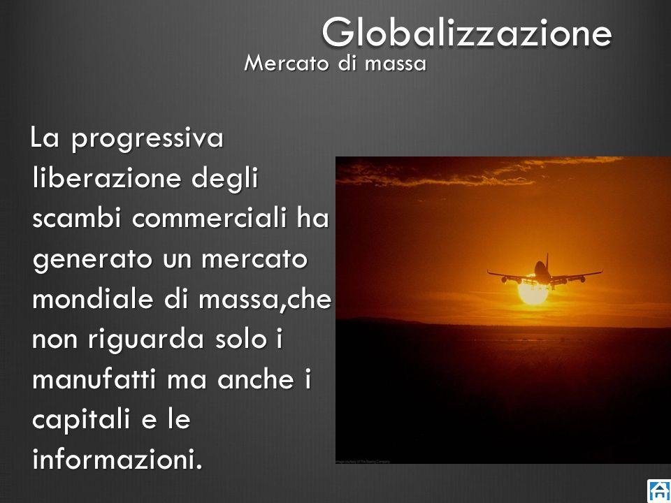 Mercato di massa La progressiva liberazione degli scambi commerciali ha generato un mercato mondiale di massa,che non riguarda solo i manufatti ma anc