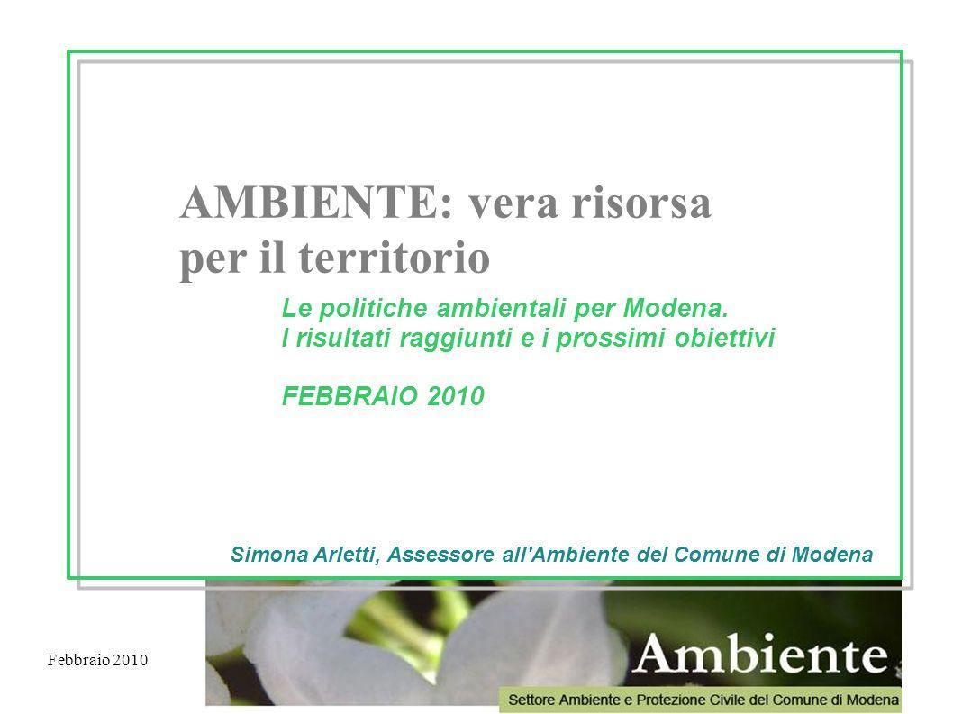 Febbraio 2010 AMBIENTE: vera risorsa per il territorio Le politiche ambientali per Modena. I risultati raggiunti e i prossimi obiettivi FEBBRAIO 2010