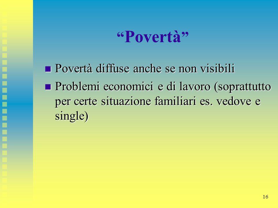 16 Povertà Povertà diffuse anche se non visibili Povertà diffuse anche se non visibili Problemi economici e di lavoro (soprattutto per certe situazion
