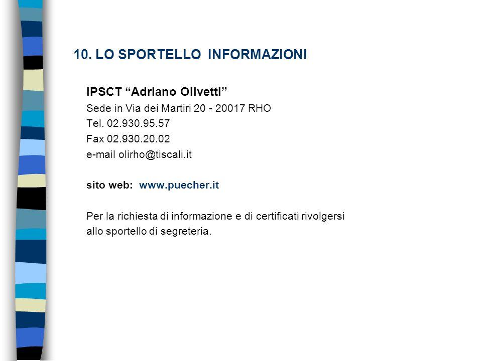 10. LO SPORTELLO INFORMAZIONI IPSCT Adriano Olivetti Sede in Via dei Martiri 20 - 20017 RHO Tel. 02.930.95.57 Fax 02.930.20.02 e-mail olirho@tiscali.i