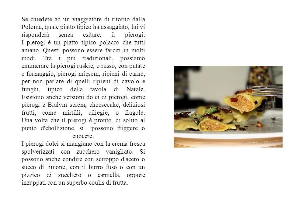Se chiedete ad un viaggiatore di ritorno dalla Polonia, quale piatto tipico ha assaggiato, lui vi risponderà senza esitare: il pierogi. I pierogi è un