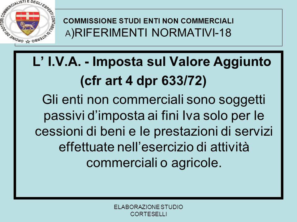 ELABORAZIONE STUDIO CORTESELLI COMMISSIONE STUDI ENTI NON COMMERCIALI A )RIFERIMENTI NORMATIVI-18 L I.V.A. - Imposta sul Valore Aggiunto (cfr art 4 dp