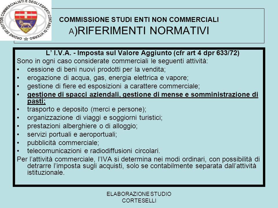 ELABORAZIONE STUDIO CORTESELLI COMMISSIONE STUDI ENTI NON COMMERCIALI A )RIFERIMENTI NORMATIVI L I.V.A. - Imposta sul Valore Aggiunto (cfr art 4 dpr 6