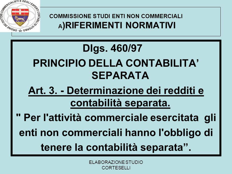 ELABORAZIONE STUDIO CORTESELLI COMMISSIONE STUDI ENTI NON COMMERCIALI A )RIFERIMENTI NORMATIVI Dlgs. 460/97 PRINCIPIO DELLA CONTABILITA SEPARATA Art.