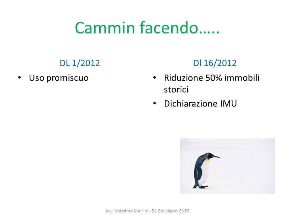 Cammin facendo….. DL 1/2012 Uso promiscuo Dl 16/2012 Riduzione 50% immobili storici Dichiarazione IMU Avv. Massimo Merlini - 52 Convegno CNEC