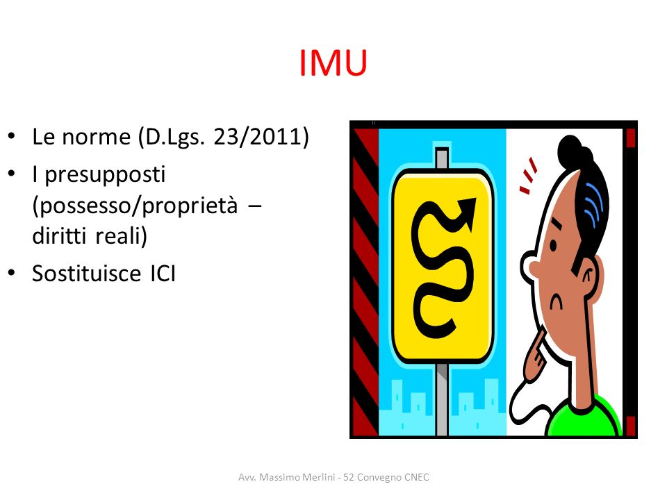 IMU Le norme (D.Lgs. 23/2011) I presupposti (possesso/proprietà – diritti reali) Sostituisce ICI Avv. Massimo Merlini - 52 Convegno CNEC