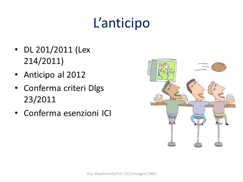 Lanticipo DL 201/2011 (Lex 214/2011) Anticipo al 2012 Conferma criteri Dlgs 23/2011 Conferma esenzioni ICI Avv. Massimo Merlini - 52 Convegno CNEC