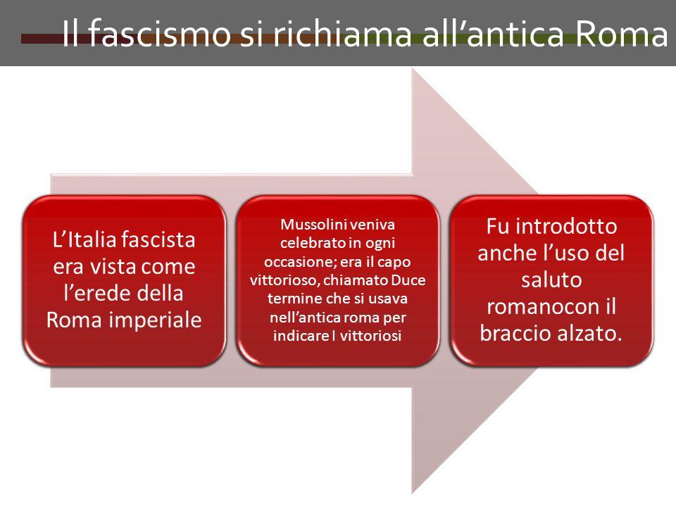 Il fascismo si richiama allantica Roma LItalia fascista era vista come lerede della Roma imperiale Mussolini veniva celebrato in ogni occasione; era i